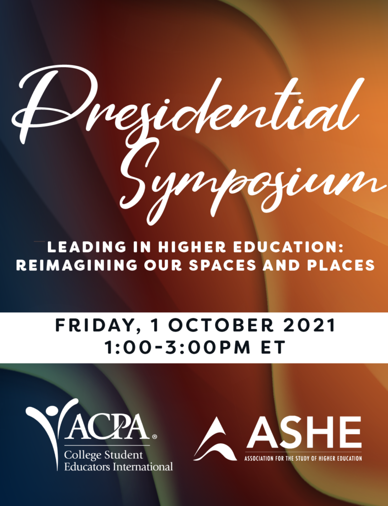 Presidential Symposium Leading in Higher Education: Reimagining Our Spaces and Places. FRIDAY, 1 OCTOBER 2020 1:00-3:00PM ET. ACPA & ASHE logos.